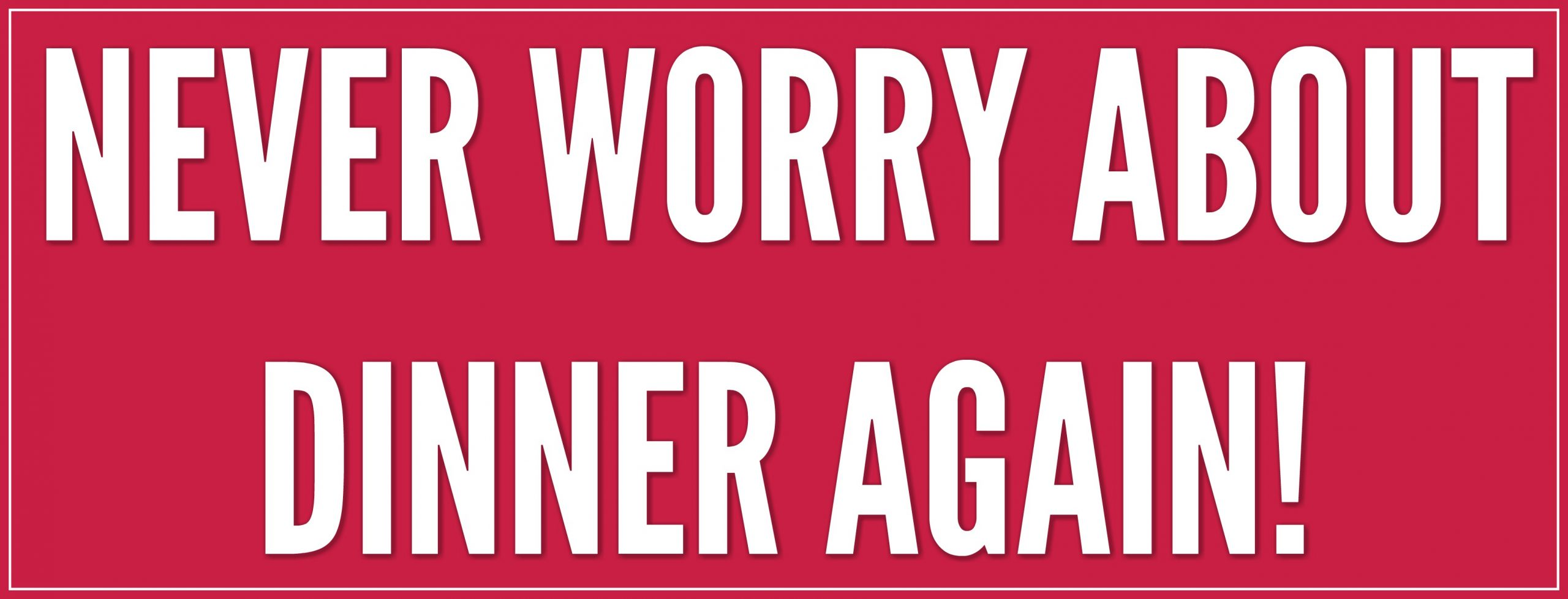 NEVER WORRY ABOUT DINNER